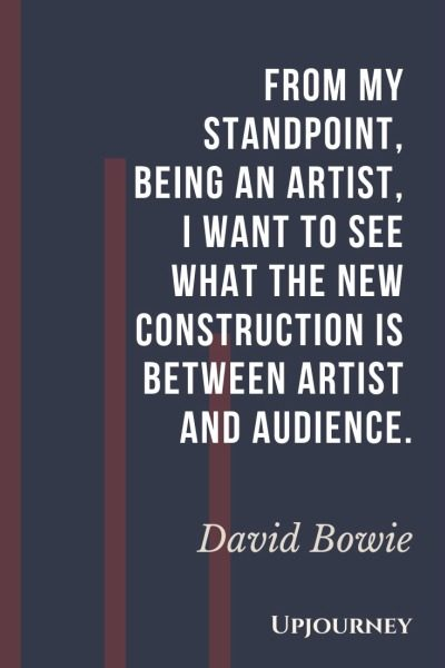From my standpoint, being an artist, I want to see what the new construction is between artist and audience - David Bowie. #quotes #construction #artist #audience