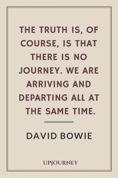 The truth is, of course, is that there is no journey. We are arriving and departing all at the same time - David Bowie. #quotes #life #journey #departing