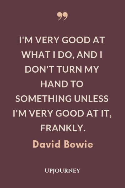 I'm very good at what I do, and I don't turn my hand to something unless I'm very good at it, frankly - David Bowie. #quotes #life #very #good