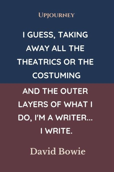 I guess, taking away all the theatrics or the costuming and the outer layers of what I do, I'm a writer... I write - David Bowie. #quotes #writer