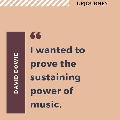 I wanted to prove the sustaining power of music - David Bowie. #quotes #music #power