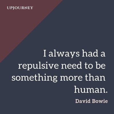 I always had a repulsive need to be something more than human - David Bowie. #quotes #repulsive #human