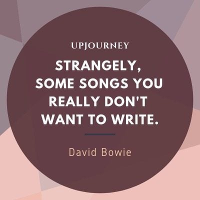 Strangely, some songs you really don't want to write - David Bowie. #quotes #songs #write