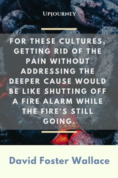 For these cultures, getting rid of the pain without addressing the deeper cause would be like shutting off a fire alarm while the fire's still going - David Foster Wallace. #quotes #american #culture #pain #deeper #cause #fire #alarm