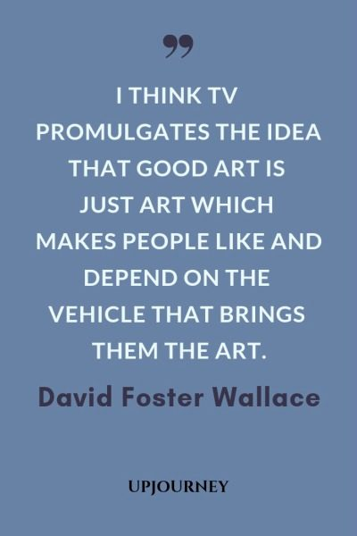 I think TV promulgates the idea that good art is just art which makes people like and depend on the vehicle that brings them the art - David Foster Wallace. #quotes #media #TV