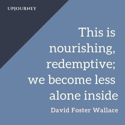 This is nourishing, redemptive; we become less alone inside - David Foster Wallace. #quotes #nourishing #redemptive #less #alone