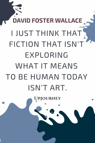 I just think that fiction that isn't exploring what it means to be human today isn't art - David Foster Wallace. #quotes #writing #fiction #human #art