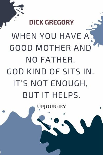 When you have a good mother and no father, God kind of sits in. It's not enough, but it helps - Dick Gregory. #quotes #good #mother #no #father #god