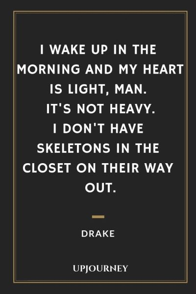 I wake up in the morning and my heart is light, man. It's not heavy. I don't have skeletons in the closet on their way out - Drake. #quotes #life #morning #heart #light #skeletons #closet