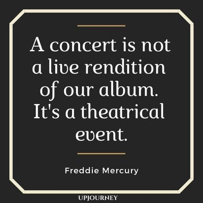 A concert is not a live rendition of our album. It's a theatrical event - Freddie Mercury. #quotes #queen #concert #theatrical #event