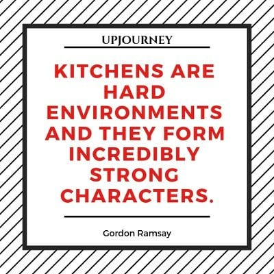Kitchens are hard environments and they form incredibly strong characters - Gordon Ramsay. #quotes #cooking #strong #characters