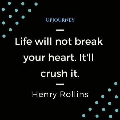 Life will not break your heart. It'll crush it - Henry Rollins. #quotes #life #break #heart #crush