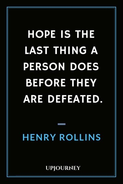 Hope is the last thing a person does before they are defeated - Henry Rollins. #quotes #life #hope #defeated