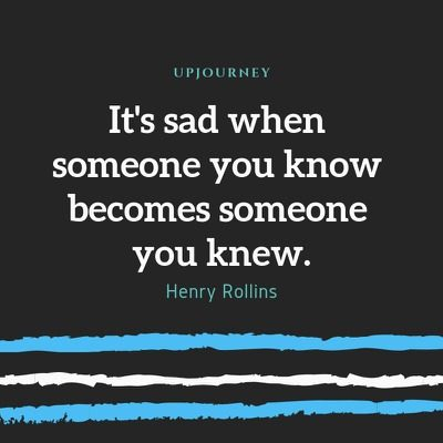 It's sad when someone you know becomes someone you knew - Henry Rollins. #quotes #love #knew
