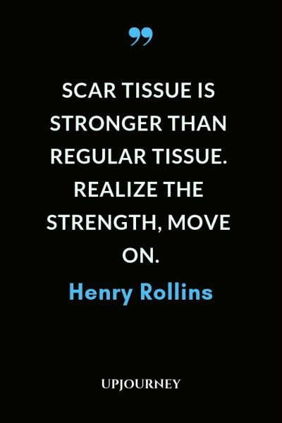 Scar tissue is stronger than regular tissue. Realize the strength, move on - Henry Rollins. #quotes #scar #strength #move #on