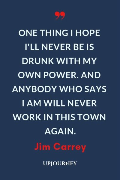 One thing I hope I'll never be is drunk with my own power. And anybody who says I am will never work in this town again - Jim Carrey. #quotes #fame #fortune #drunk #power