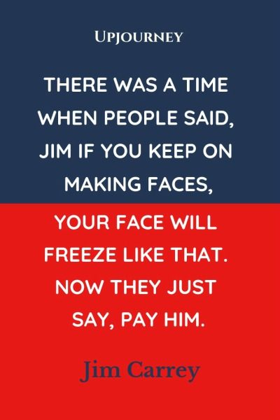 There was a time when people said, Jim if you keep on making faces, your face will freeze like that. Now they just say, Pay him - Jim Carrey. #quotes #funny #making #faces