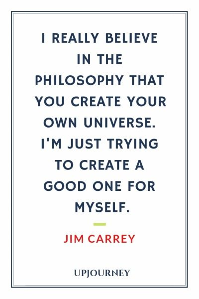 I really believe in the philosophy that you create your own universe. I'm just trying to create a good one for myself - Jim Carrey. #quotes #life #philosophy #create #universe
