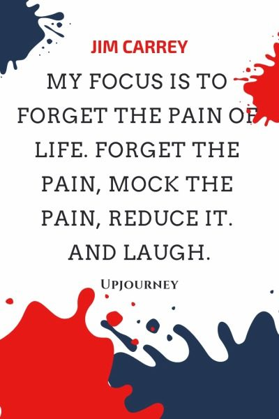 My focus is to forget the pain of life. Forget the pain, mock the pain, reduce it. And laugh - Jim Carrey. #quotes #life #focus #pain #life #laugh