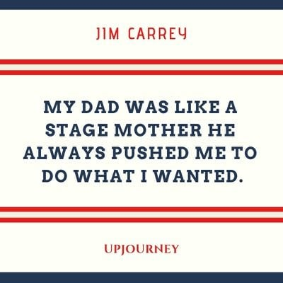 My dad was like a stage mother he always pushed me to do what I wanted - Jim Carrey. #quotes #dad #stage #mother