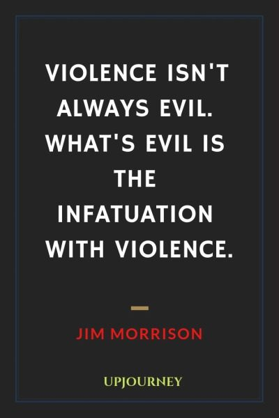 Violence isn't always evil. What's evil is the infatuation with violence - Jim Morrison. #quotes #fear #violence #evil #infatuation