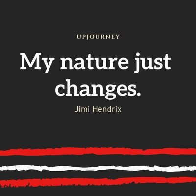 My nature just changes - Jimi Hendrix. #quotes #life #nature #changes