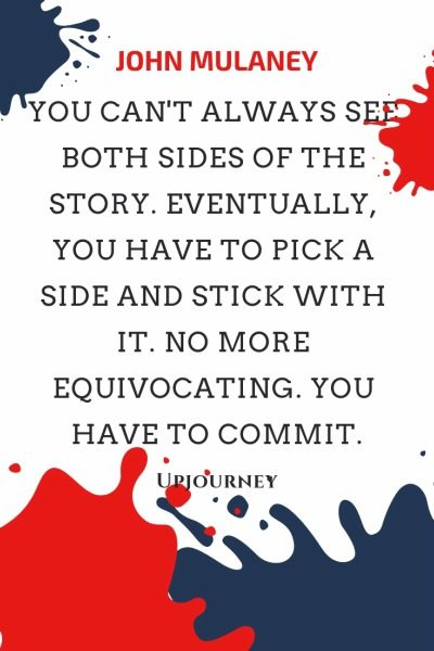 You can't always see both sides of the story. Eventually, you have to pick a side and stick with it. No more equivocating. You have to commit - John Mulaney. #quotes #story #side #commit