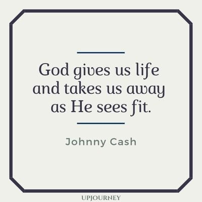 God gives us life and takes us away as He sees fit - Johnny Cash. #quotes #life #god #gives #takes