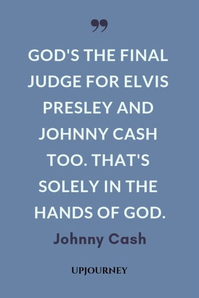 God's the final judge for Elvis Presley and Johnny Cash too. That's solely in the hands of God - Johnny Cash. #quotes #music #god #judge #elvis