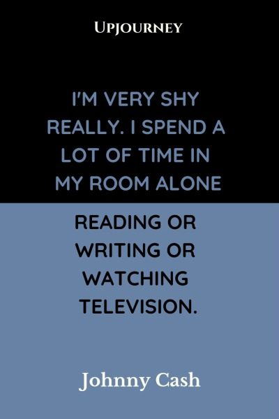 I'm very shy really. I spend a lot of time in my room alone reading or writing or watching television - Johnny Cash. #quotes #shy #read #alone #writing #television