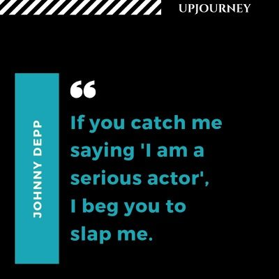 If you catch me saying 'I am a serious actor', I beg you to slap me - Johnny Depp. #quotes #acting #serious #actor