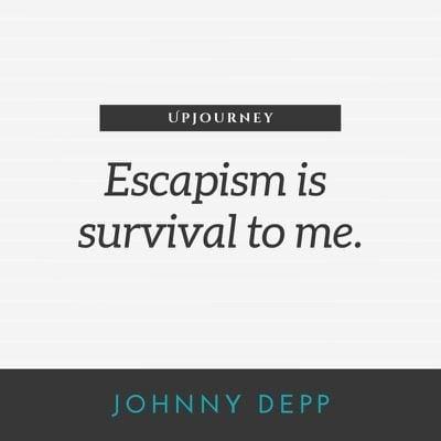 Escapism is survival to me - Johnny Depp. #quotes #escapism