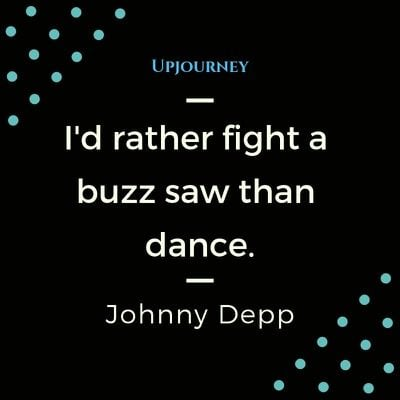 I'd rather fight a buzzsaw than dance - Johnny Depp. #quotes #fight #dance