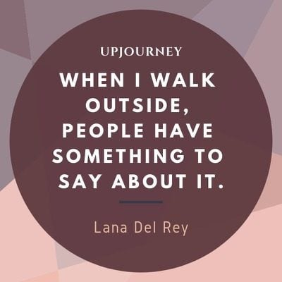 When I walk outside, people have something to say about it - Lana Del Rey. #quotes #walk #outside
