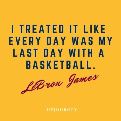 I treated it like every day was my last day with a basketball - LeBron James. #quotes #basketball #last #day