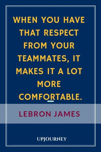 When you have that respect from your teammates, it makes it a lot more comfortable - LeBron James. #quotes #basketball #respect #teammates