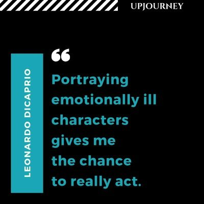 Portraying emotionally ill characters gives me the chance to really act - Leonardo DiCaprio. #quotes #acting #emotionally #ill #characters