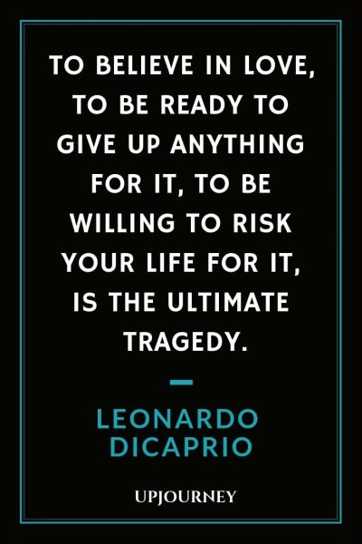 To believe in love, to be ready to give up anything for it, to be willing to risk your life for it, is the ultimate tragedy - Leonardo DiCaprio. #quotes #love #give #up #everything #risk #life #ultimate #tragedy