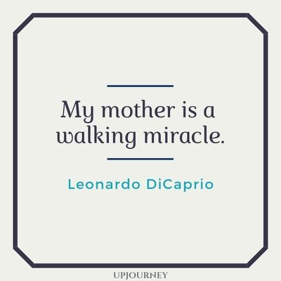 My mother is a walking miracle - Leonardo DiCaprio. #quotes #mother #miracle