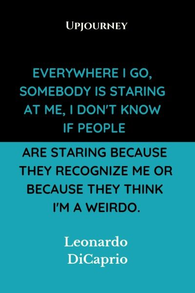 Everywhere I go, somebody is staring at me, I don't know if people are staring because they recognize me or because they think I'm a weirdo - Leonardo DiCaprio. #quotes #staring #recognize #weirdo