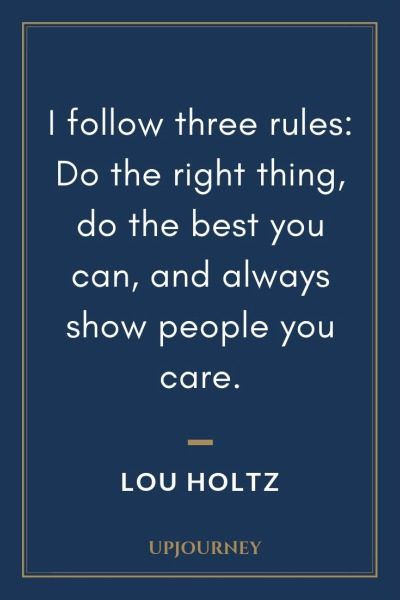 I follow three rules: Do the right thing, do the best you can, and always show people you care - Lou Holtz. #quotes #courage #motivation #three #rules