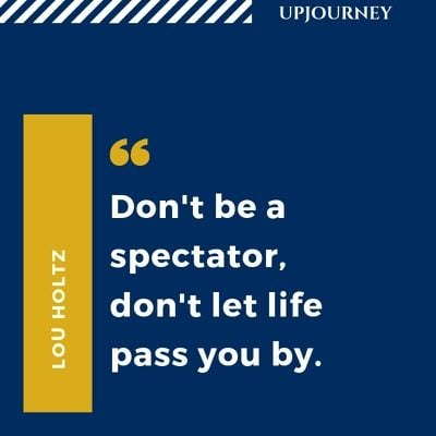 Don't be a spectator, don't let life pass you by - Lou Holtz. #quotes #life #spectator #pass #by