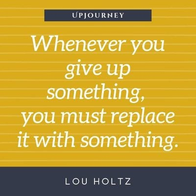 Whenever you give up something, you must replace it with something - Lou Holtz. #quotes #losing #give #up #something #replace