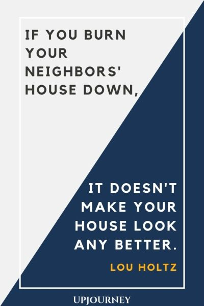 If you burn your neighbors' house down, it doesn't make your house look any better - Lou Holtz. #quotes #teamwork #burn #neighbor #house