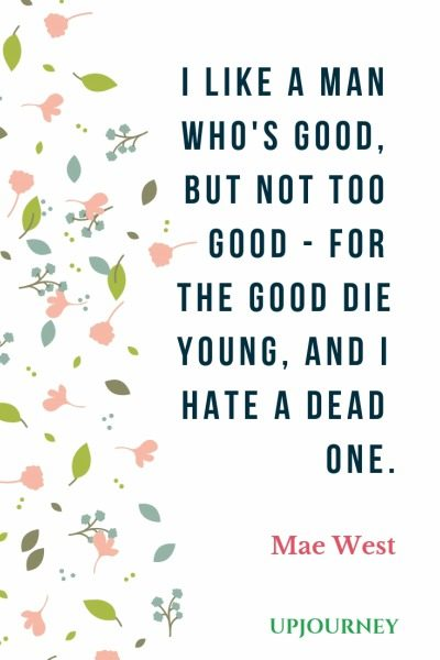 I like a man who's good, but not too good - for the good die young, and I hate a dead one - Mae West. #quotes #goodness #good #die #young