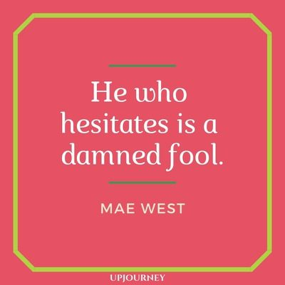 He who hesitates is a damned fool - Mae West. #quotes #life #hesitate #fool