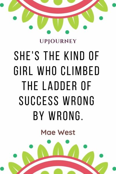 She's the kind of girl who climbed the ladder of success wrong by wrong - Mae West. #quotes #men #women #success #wrong