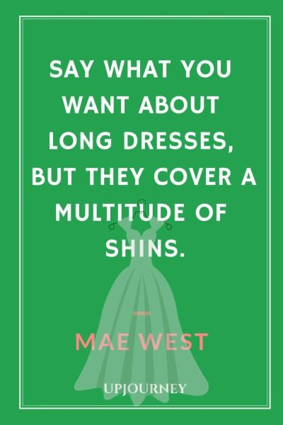 Say what you want about long dresses, but they cover a multitude of shins - Mae West. #quotes #dresses #cover