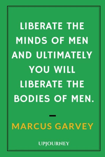 Liberate the minds of men and ultimately you will liberate the bodies of men - Marcus Garvey. #quotes #education #liberate #minds #bodies