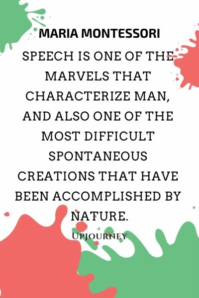 Speech is one of the marvels that characterize man, and also one of the most difficult spontaneous creations that have been accomplished by nature - Maria Montessori. #quotes #language #speech #creations #nature